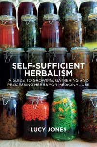 Self-Sufficient Herbalism: A Guide to Growing, Gathering and Processing Herbs for Medicinal Use