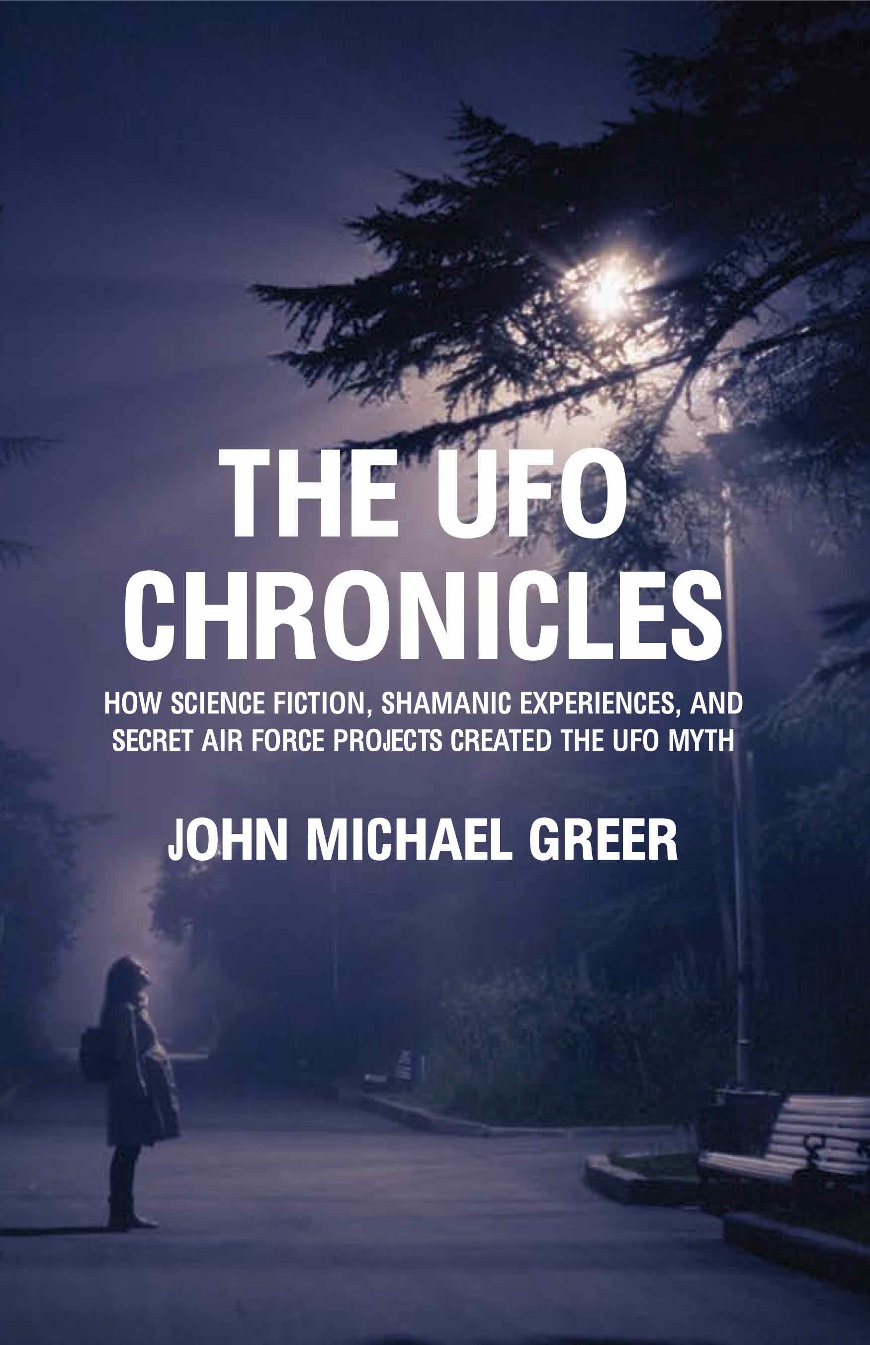 The UFO Chronicles: How Science Fiction, Shamanic Experiences, and Secret Air Force Projects Created the UFO Myth
